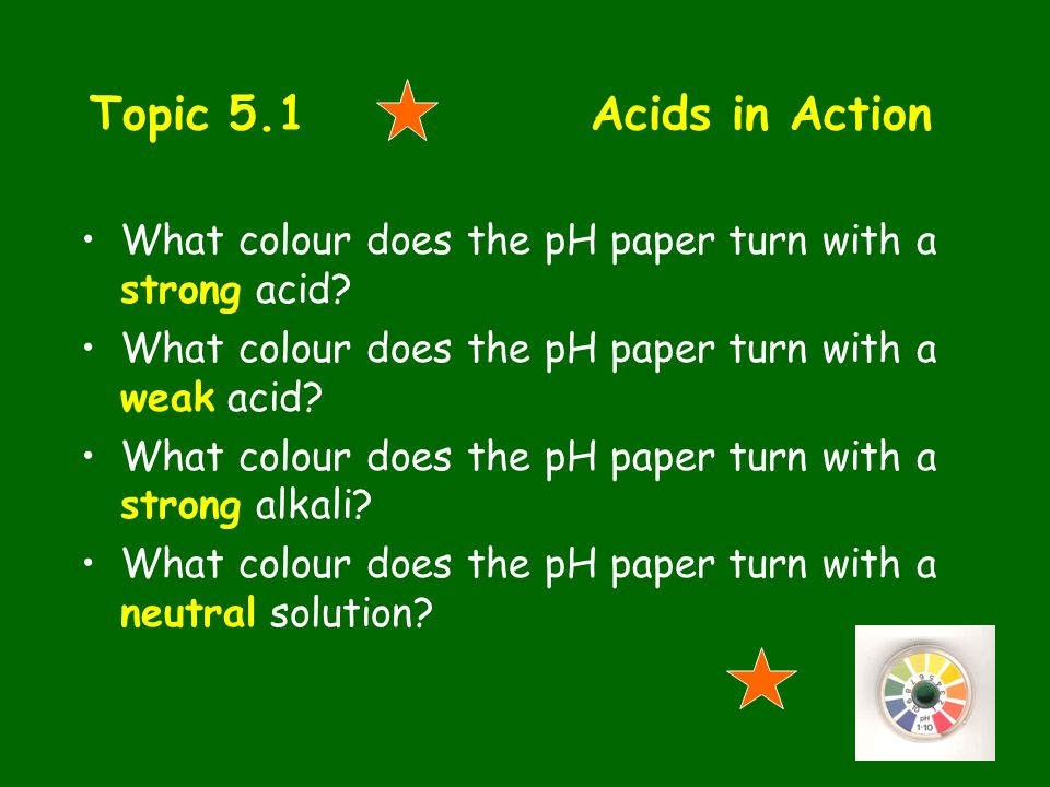 Topic 5.1 Acids in Action What colour does the pH paper turn with a strong acid What colour does the pH paper turn with a weak acid