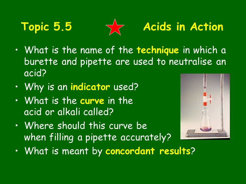 Topic 5.5 Acids in Action What is the name of the technique in which a burette and pipette are used to neutralise an acid