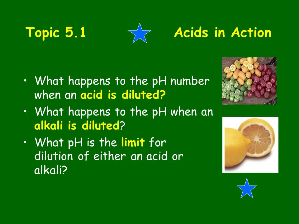 Topic 5.1 Acids in Action What happens to the pH number when an acid is diluted What happens to the pH when an alkali is diluted