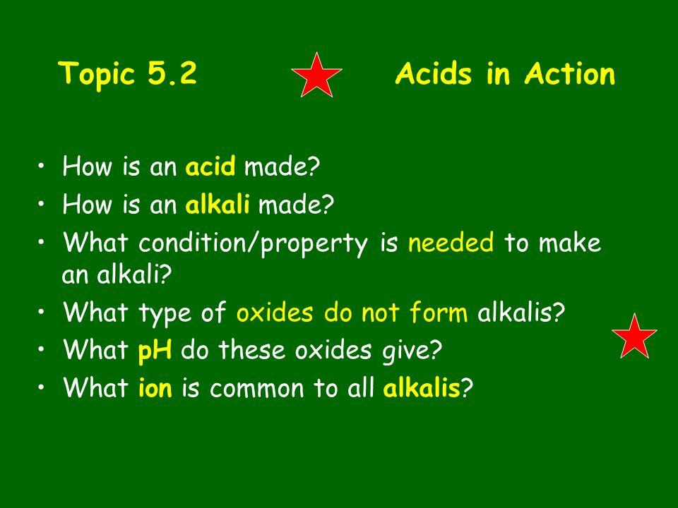 Topic 5.2 Acids in Action How is an acid made How is an alkali made