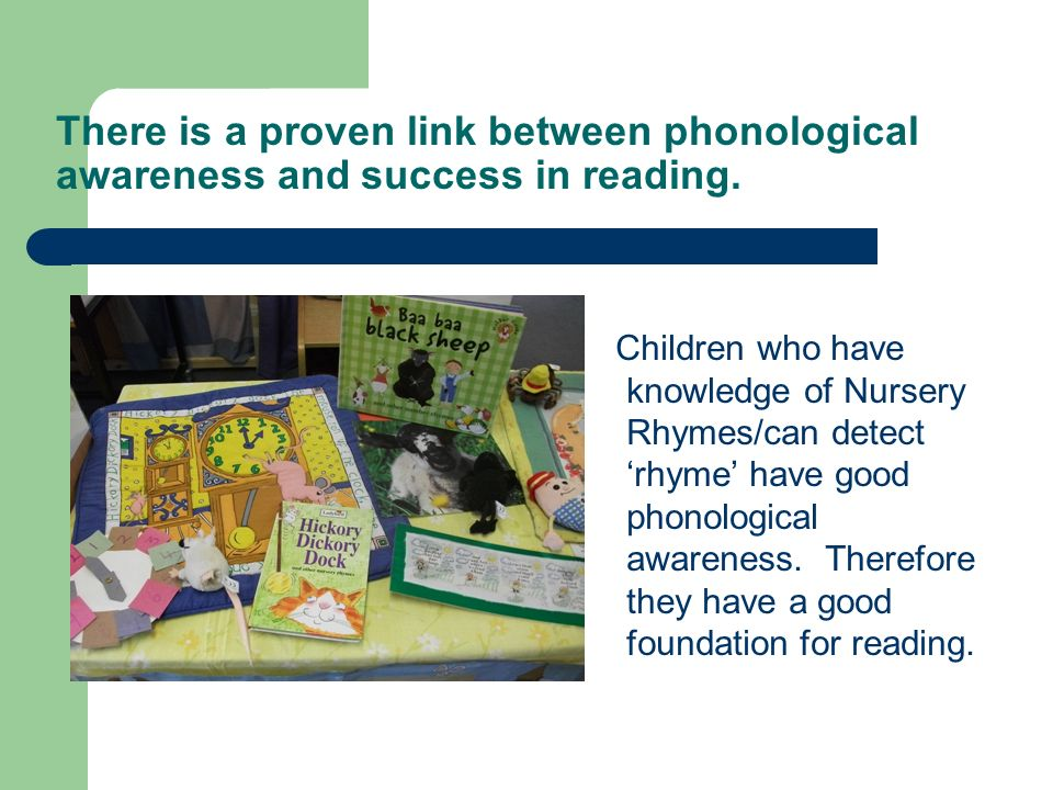 There is a proven link between phonological awareness and success in reading.