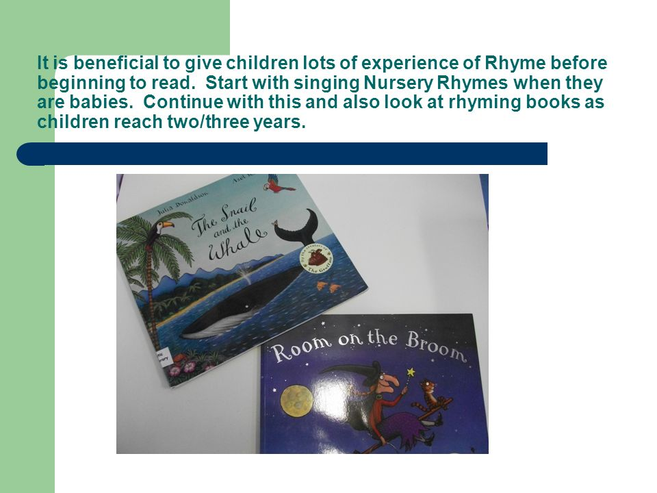 It is beneficial to give children lots of experience of Rhyme before beginning to read.