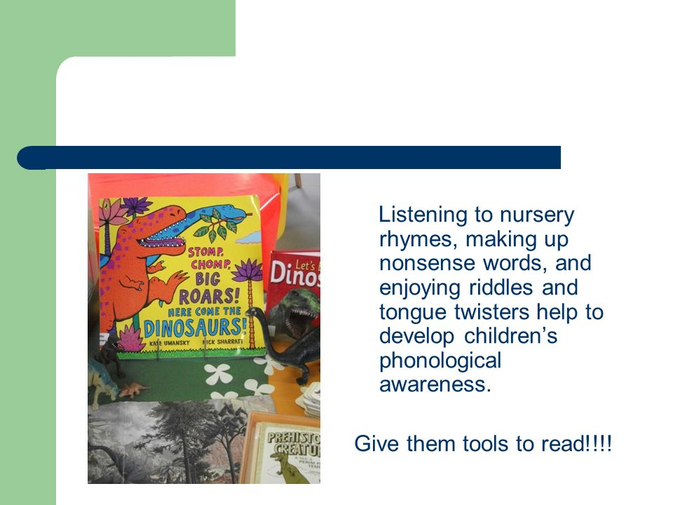 Listening to nursery rhymes, making up nonsense words, and enjoying riddles and tongue twisters help to develop children's phonological awareness.