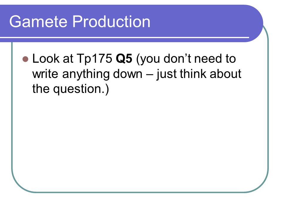 Gamete Production Look at Tp175 Q5 (you don't need to write anything down – just think about the question.)
