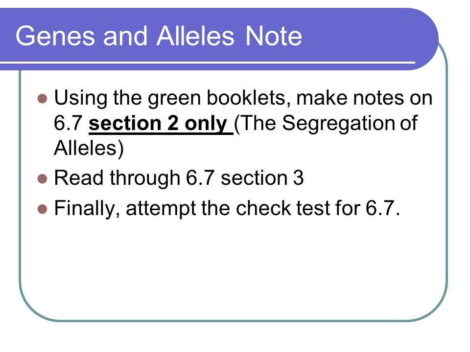 Genes and Alleles Note Using the green booklets, make notes on 6.7 section 2 only (The Segregation of Alleles)