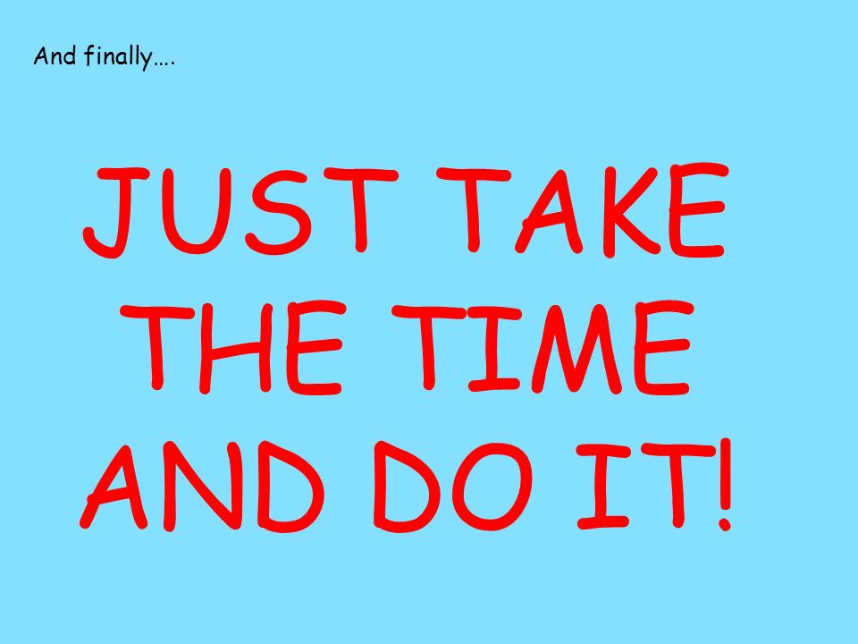 JUST TAKE THE TIME AND DO IT!