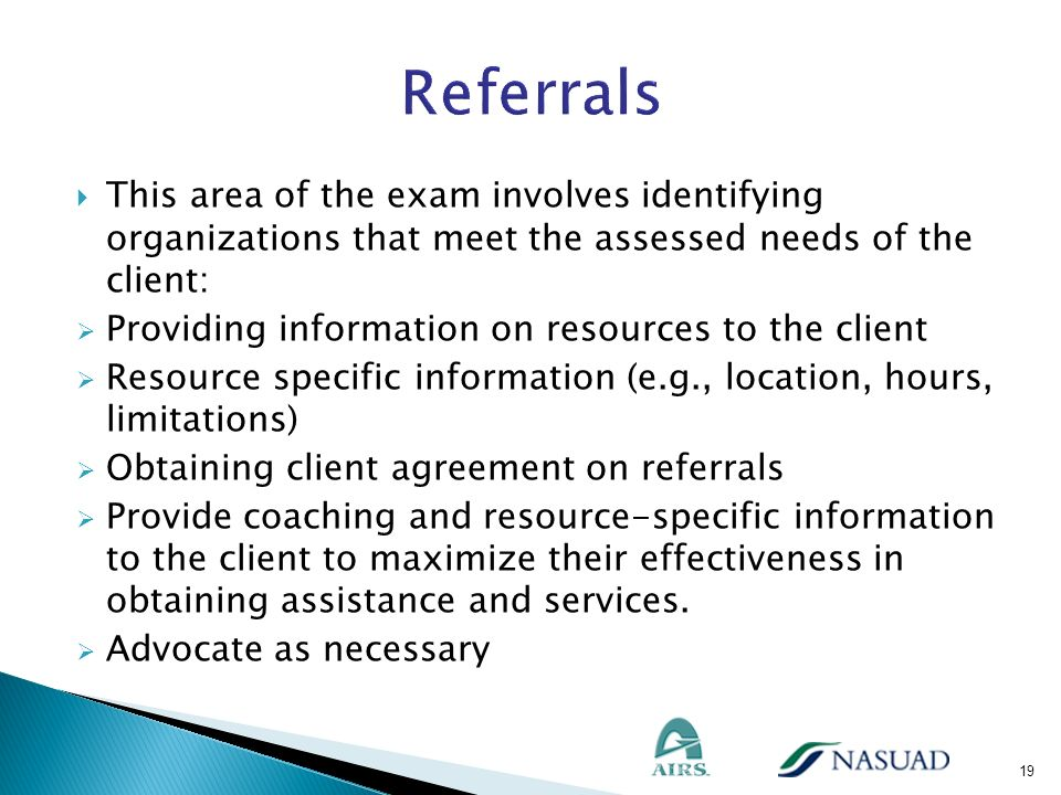 Referrals This area of the exam involves identifying organizations that meet the assessed needs of the client: