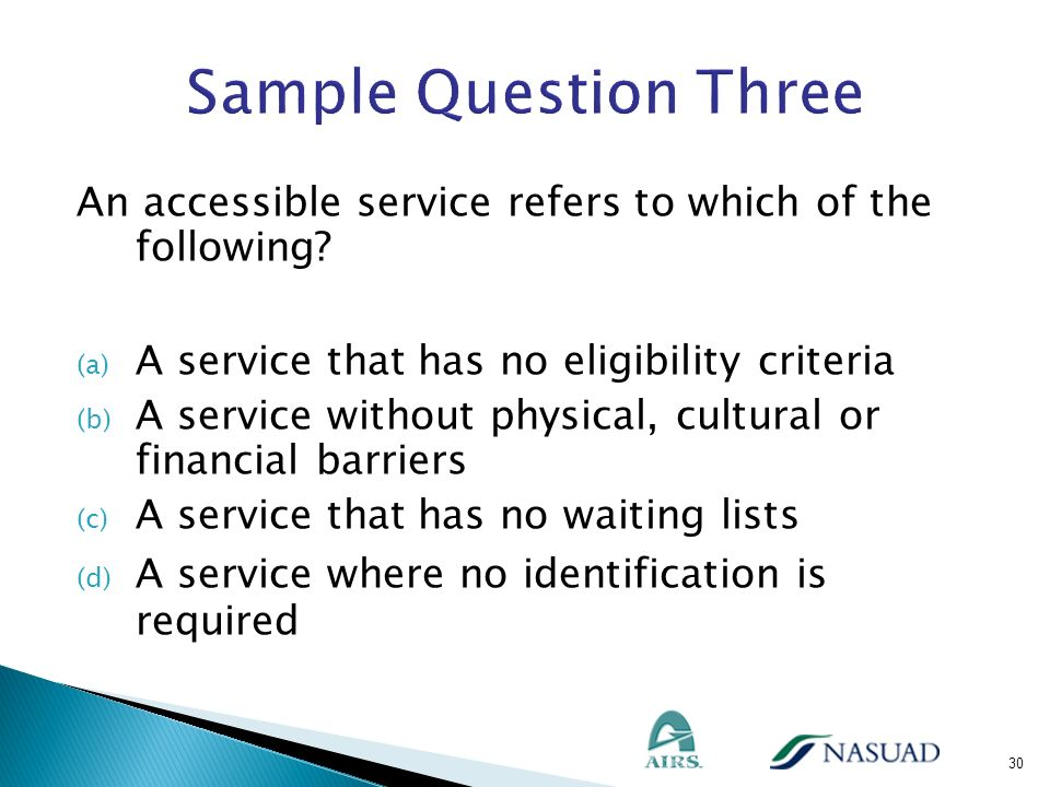 Sample Question Three An accessible service refers to which of the following A service that has no eligibility criteria.