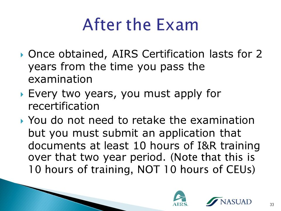 After the Exam Once obtained, AIRS Certification lasts for 2 years from the time you pass the examination.