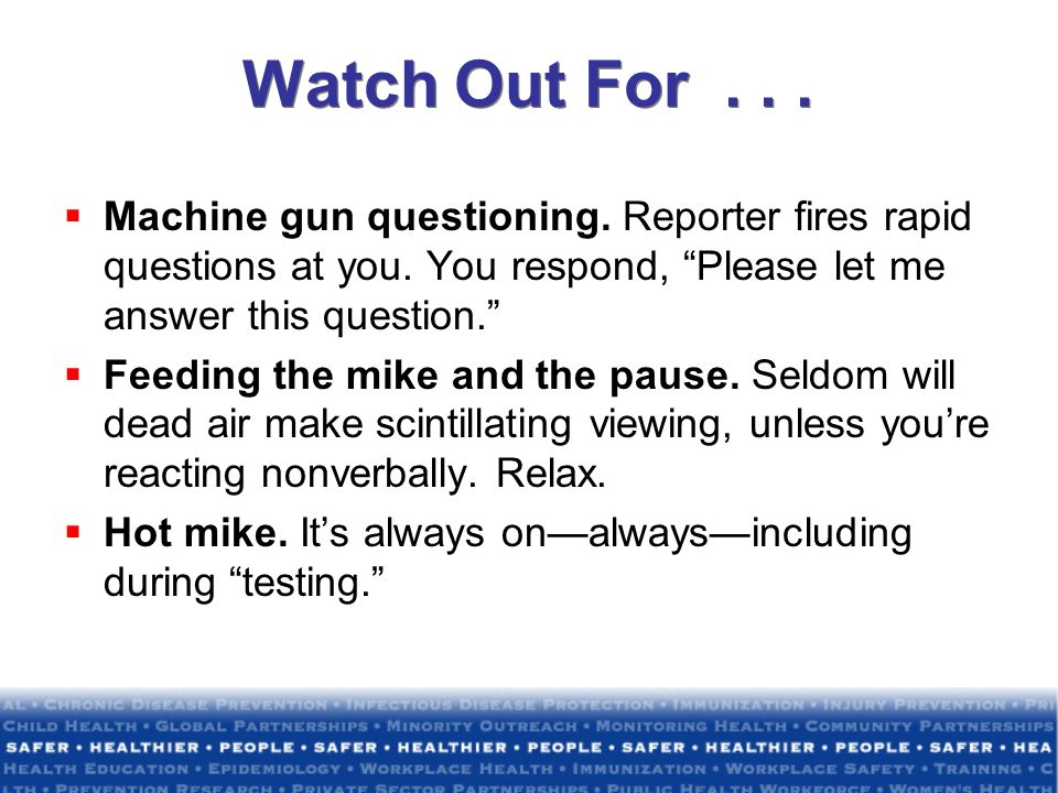 Watch Out For . . . Machine gun questioning. Reporter fires rapid questions at you. You respond, Please let me answer this question.