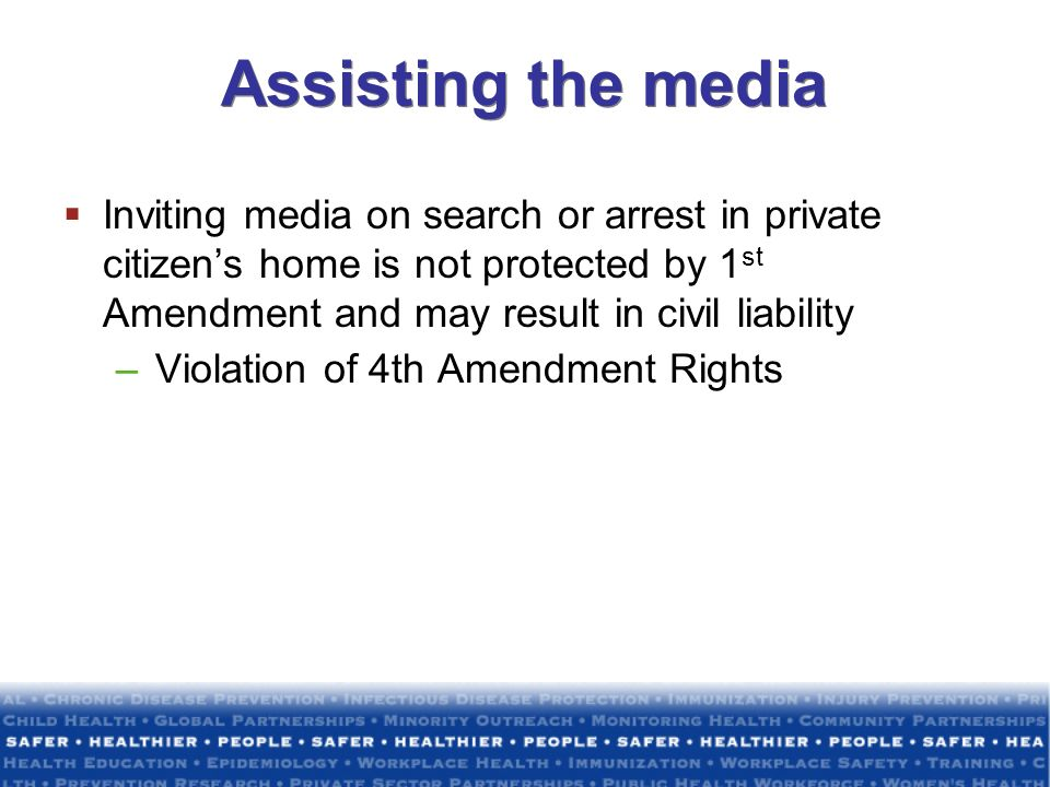Assisting the media Inviting media on search or arrest in private citizen's home is not protected by 1st Amendment and may result in civil liability.