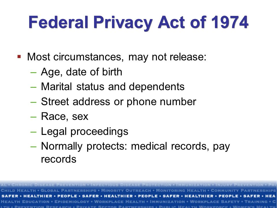 Federal Privacy Act of 1974 Most circumstances, may not release: