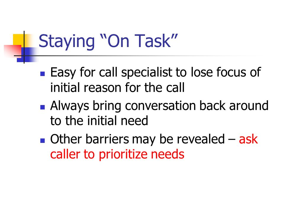 Staying On Task Easy for call specialist to lose focus of initial reason for the call. Always bring conversation back around to the initial need.