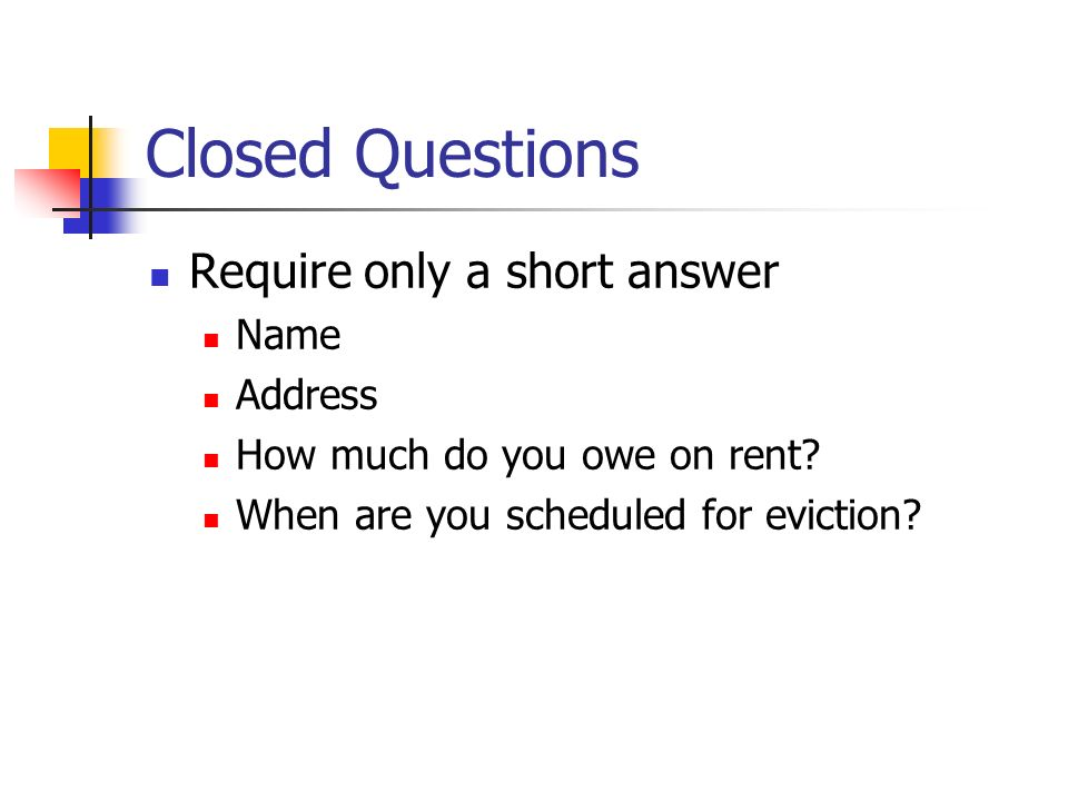 Closed Questions Require only a short answer Name Address