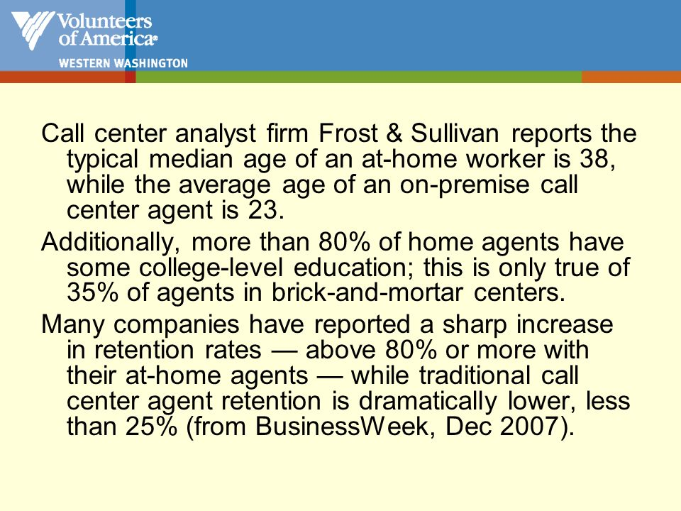 Call center analyst firm Frost & Sullivan reports the typical median age of an at-home worker is 38, while the average age of an on-premise call center agent is 23.