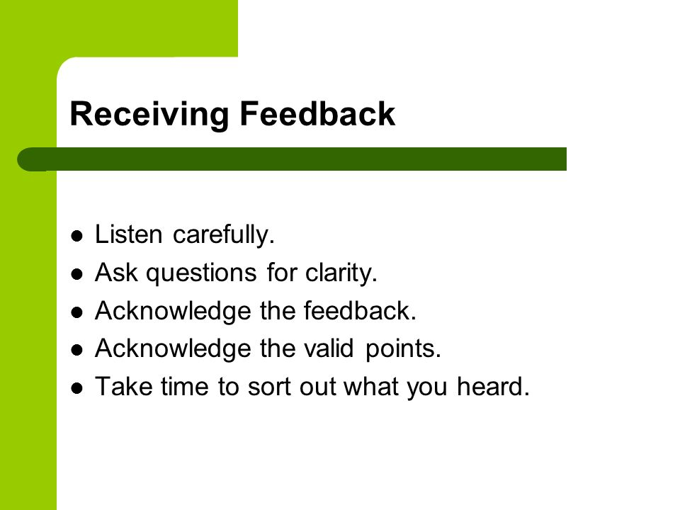 Receiving Feedback Listen carefully. Ask questions for clarity.