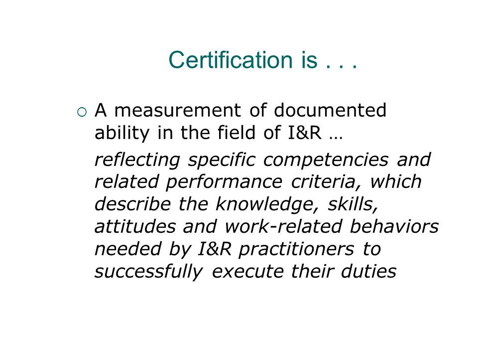 Certification is . . . A measurement of documented ability in the field of I&R …