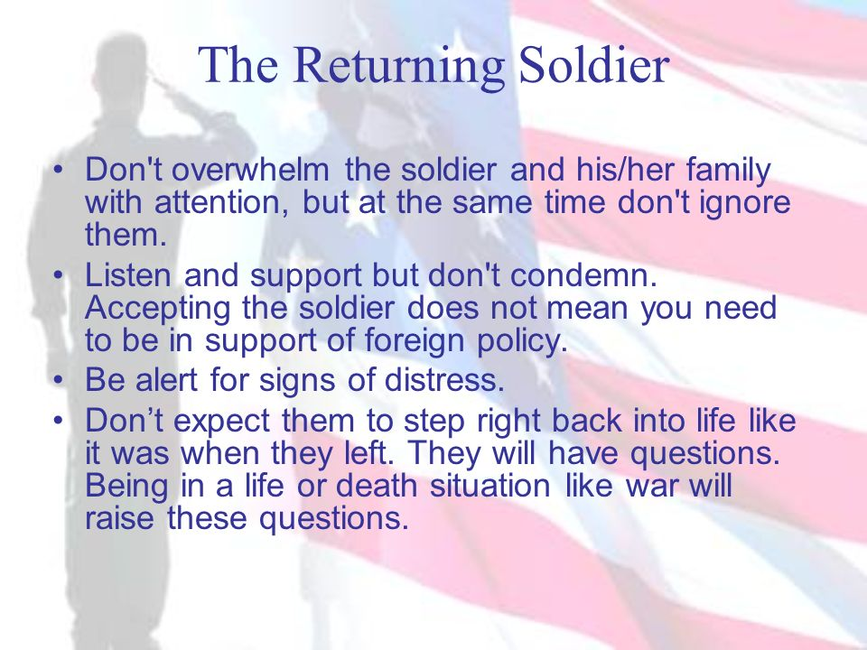 The Returning Soldier Don t overwhelm the soldier and his/her family with attention, but at the same time don t ignore them.