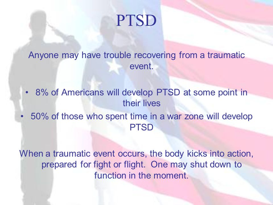 PTSD Anyone may have trouble recovering from a traumatic event.