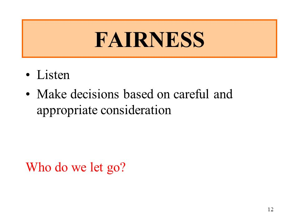 FAIRNESS Listen. Make decisions based on careful and appropriate consideration. Who do we let go