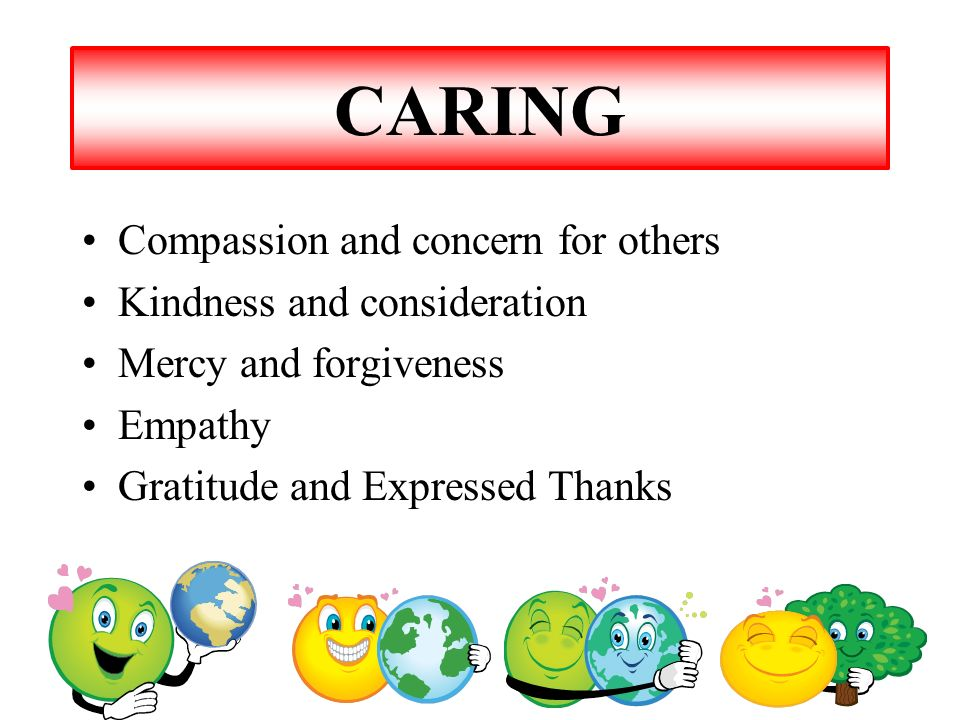 CARING Compassion and concern for others Kindness and consideration