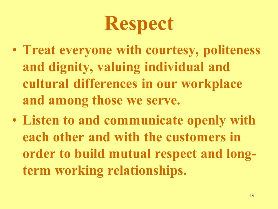 Respect Treat everyone with courtesy, politeness and dignity, valuing individual and cultural differences in our workplace and among those we serve.