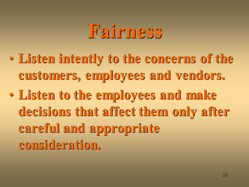 Fairness Listen intently to the concerns of the customers, employees and vendors.