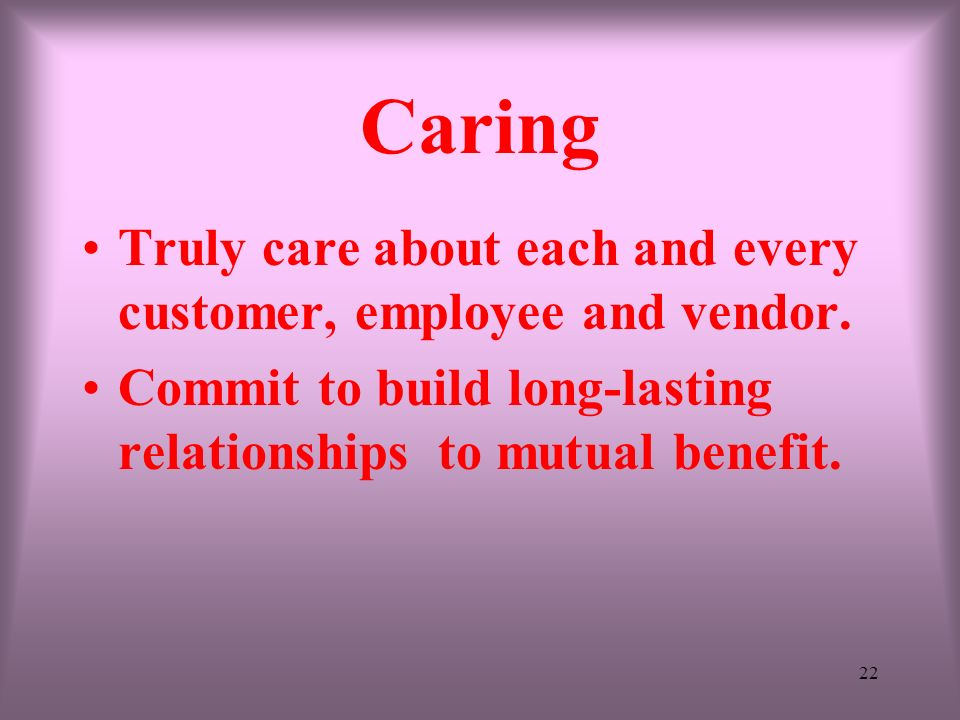 Caring Truly care about each and every customer, employee and vendor.
