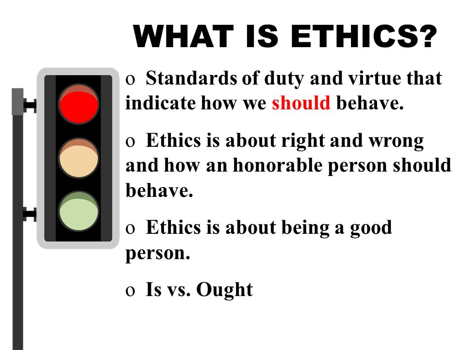 WHAT IS ETHICS Standards of duty and virtue that indicate how we should behave.