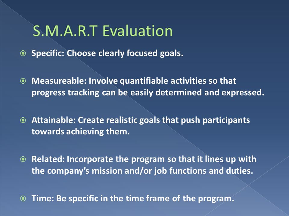 S.M.A.R.T Evaluation Specific: Choose clearly focused goals.