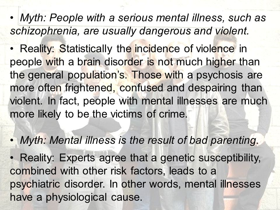 Myth: People with a serious mental illness, such as schizophrenia, are usually dangerous and violent.