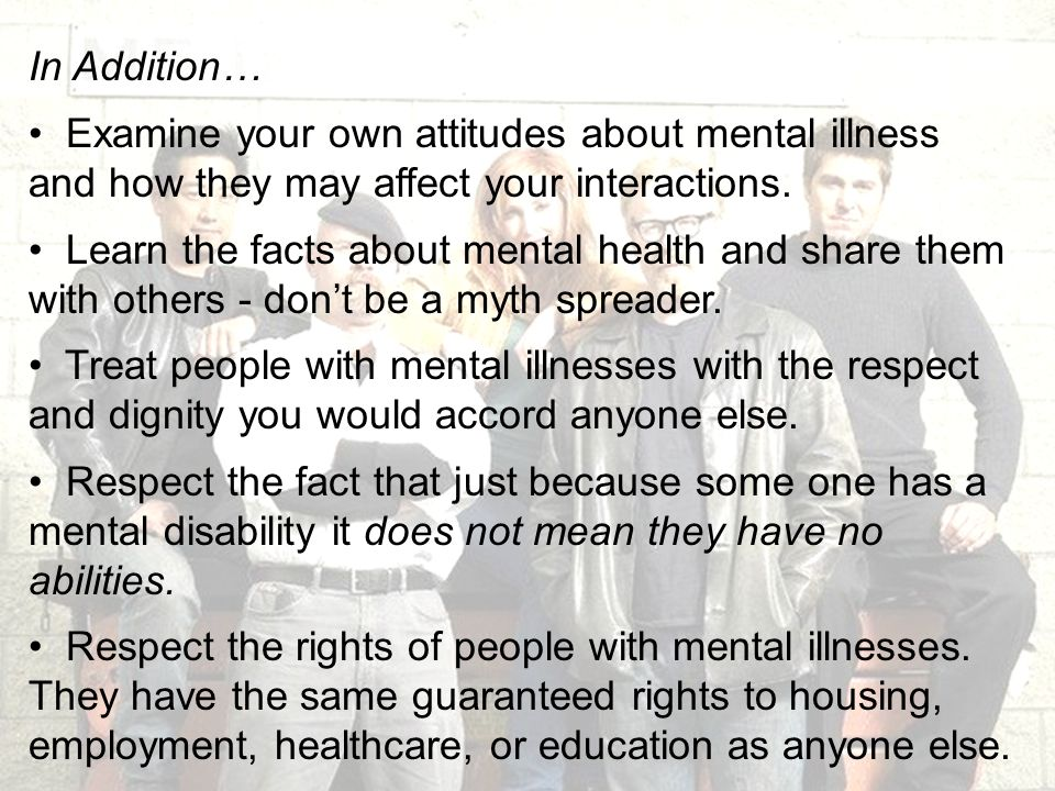 In Addition… Examine your own attitudes about mental illness and how they may affect your interactions.