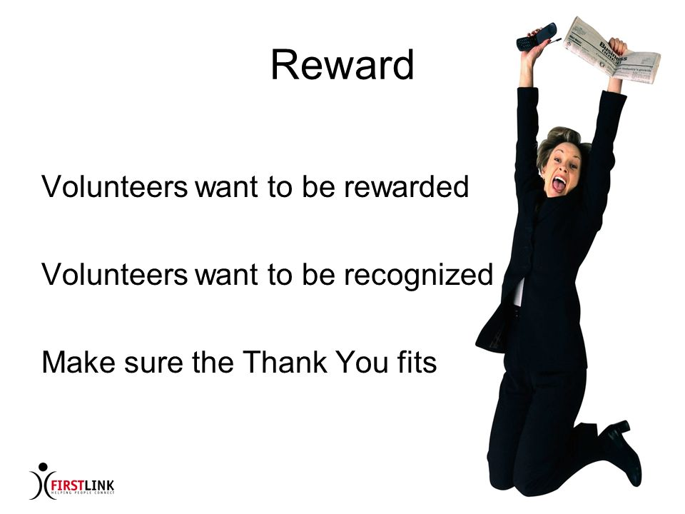 Reward Volunteers want to be rewarded Volunteers want to be recognized