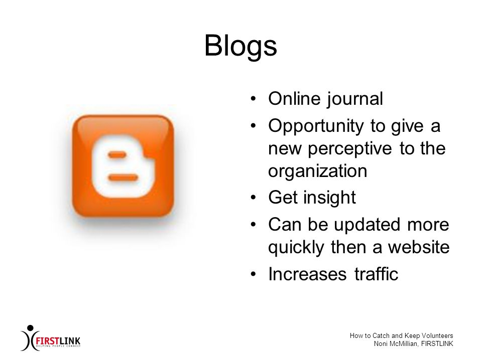 Blogs Online journal. Opportunity to give a new perceptive to the organization. Get insight. Can be updated more quickly then a website.