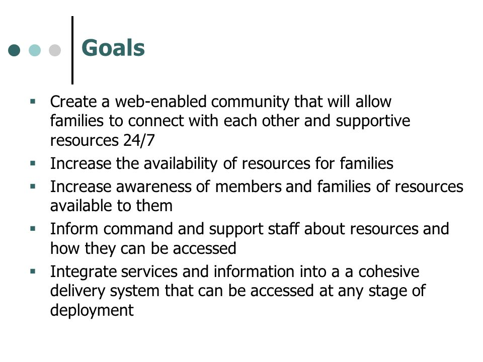Goals Create a web-enabled community that will allow families to connect with each other and supportive resources 24/7.
