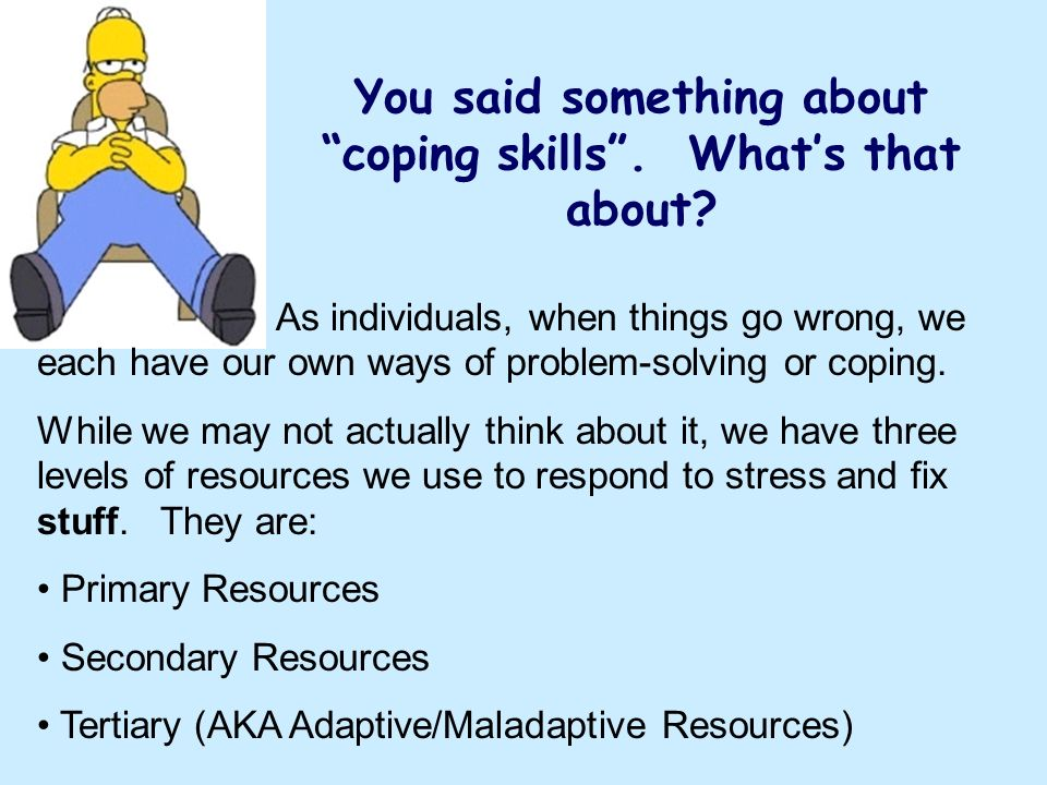 You said something about coping skills . What's that about