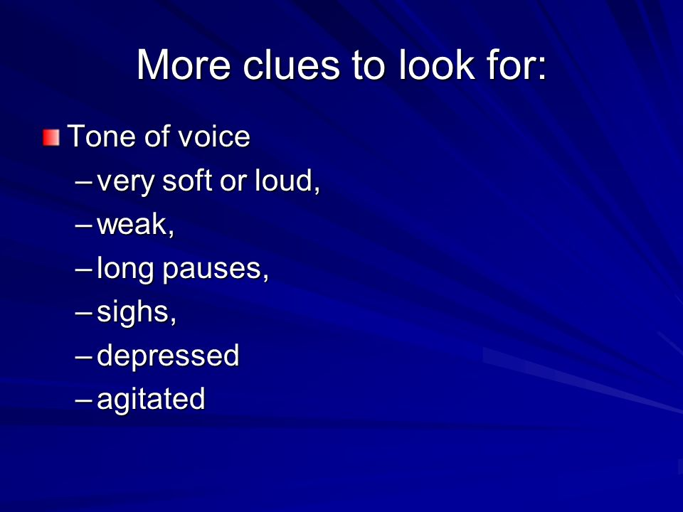 More clues to look for: Tone of voice very soft or loud, weak,
