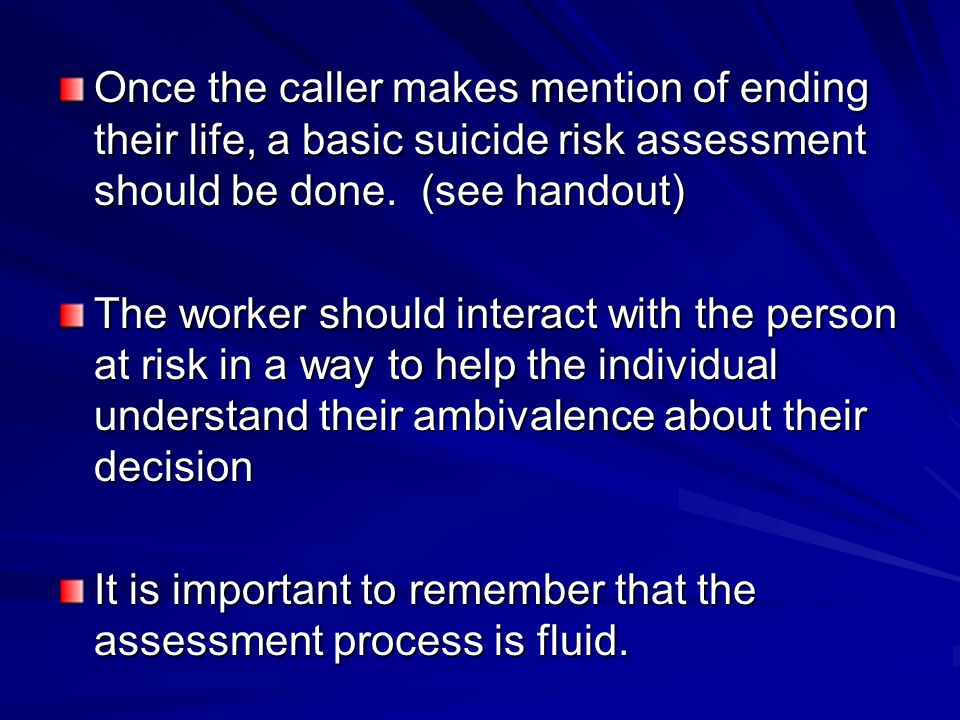 Once the caller makes mention of ending their life, a basic suicide risk assessment should be done. (see handout)