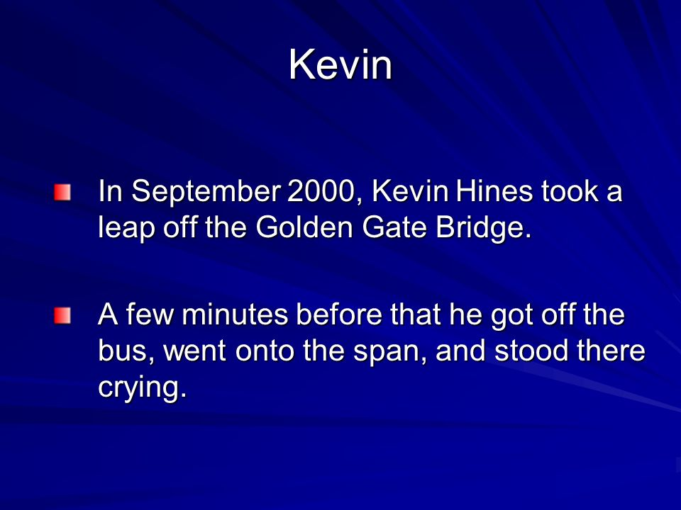 Kevin In September 2000, Kevin Hines took a leap off the Golden Gate Bridge.