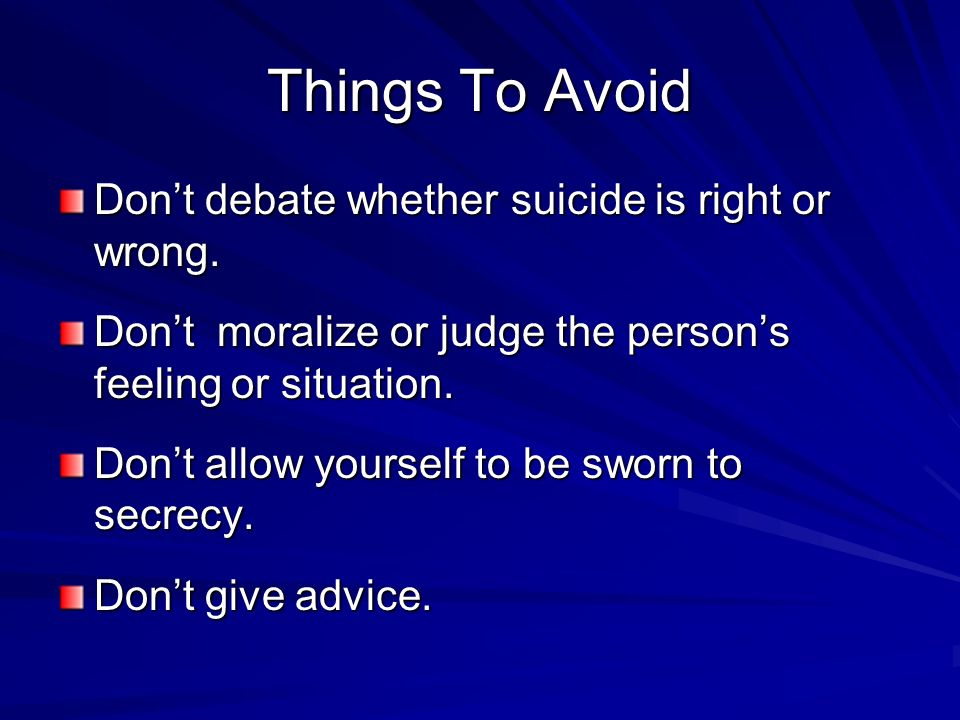 Things To Avoid Don't debate whether suicide is right or wrong.