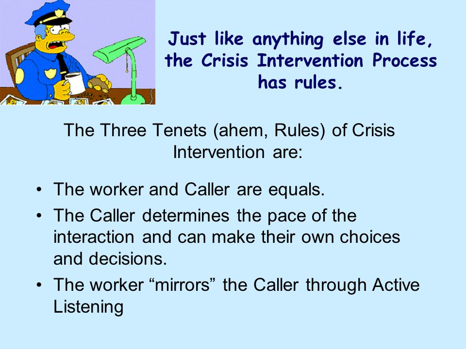 The Three Tenets (ahem, Rules) of Crisis Intervention are: