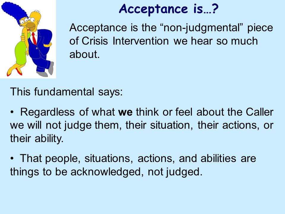 Acceptance is… Acceptance is the non-judgmental piece of Crisis Intervention we hear so much about.