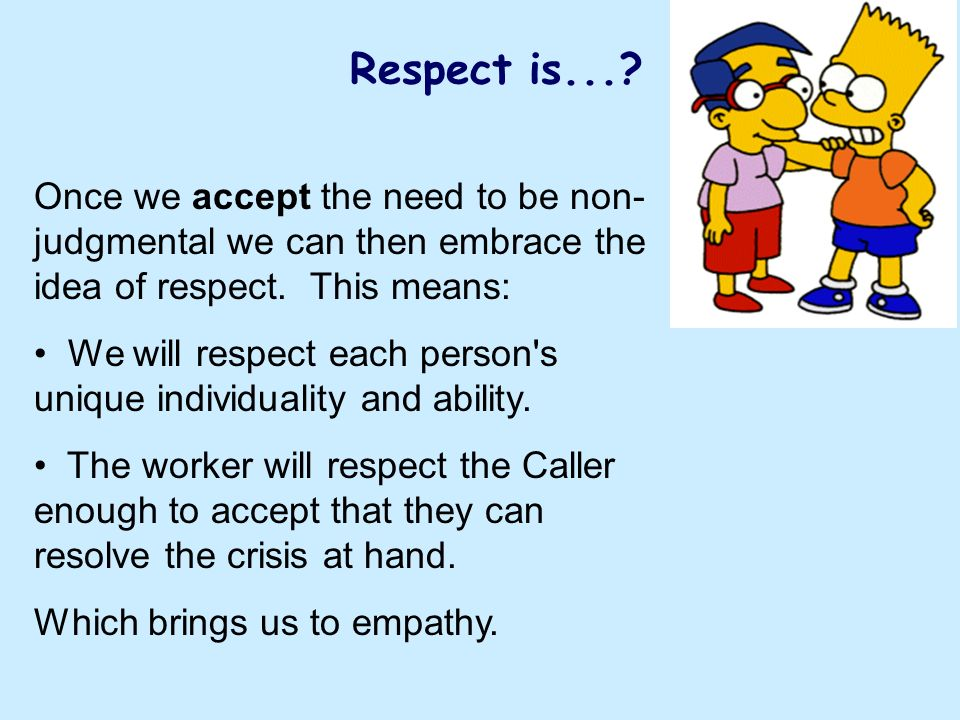 Respect is... Once we accept the need to be non-judgmental we can then embrace the idea of respect. This means: