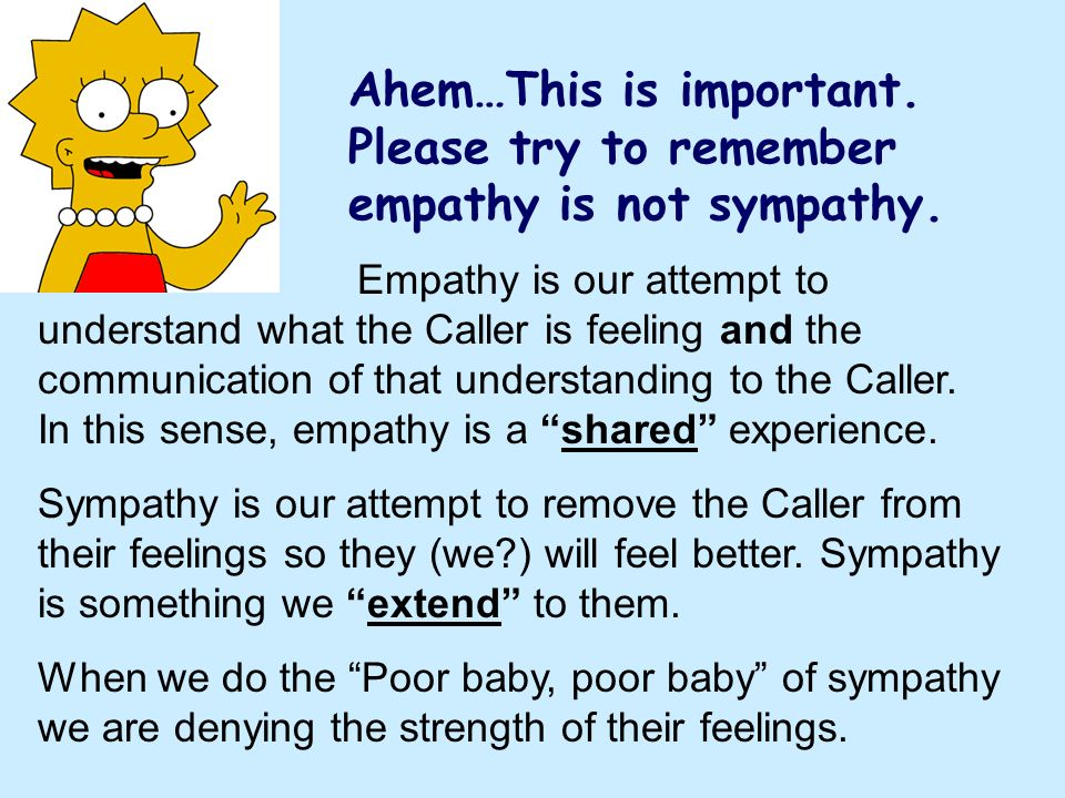 Ahem…This is important. Please try to remember empathy is not sympathy.