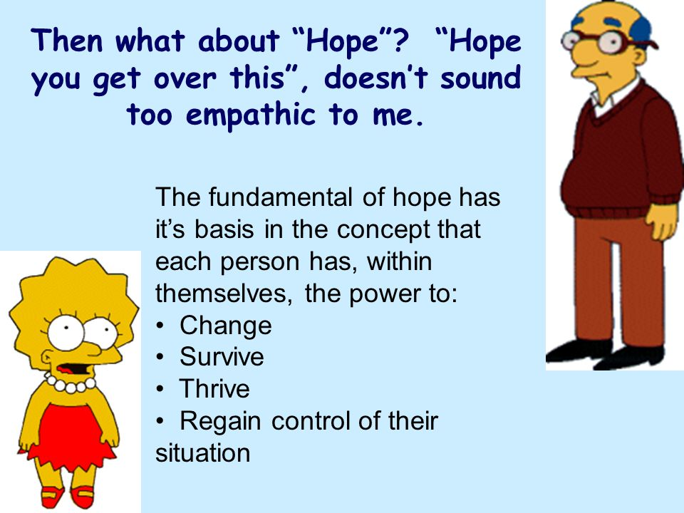 Then what about Hope Hope you get over this , doesn't sound too empathic to me.