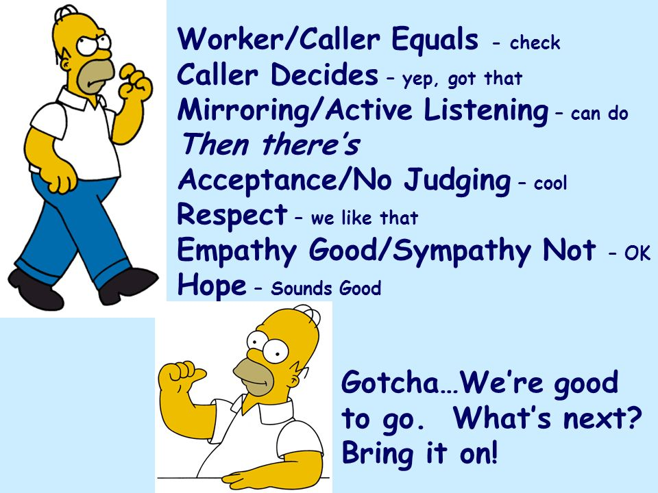 Worker/Caller Equals - check Caller Decides – yep, got that Mirroring/Active Listening – can do Then there's Acceptance/No Judging – cool Respect – we like that Empathy Good/Sympathy Not – OK Hope – Sounds Good