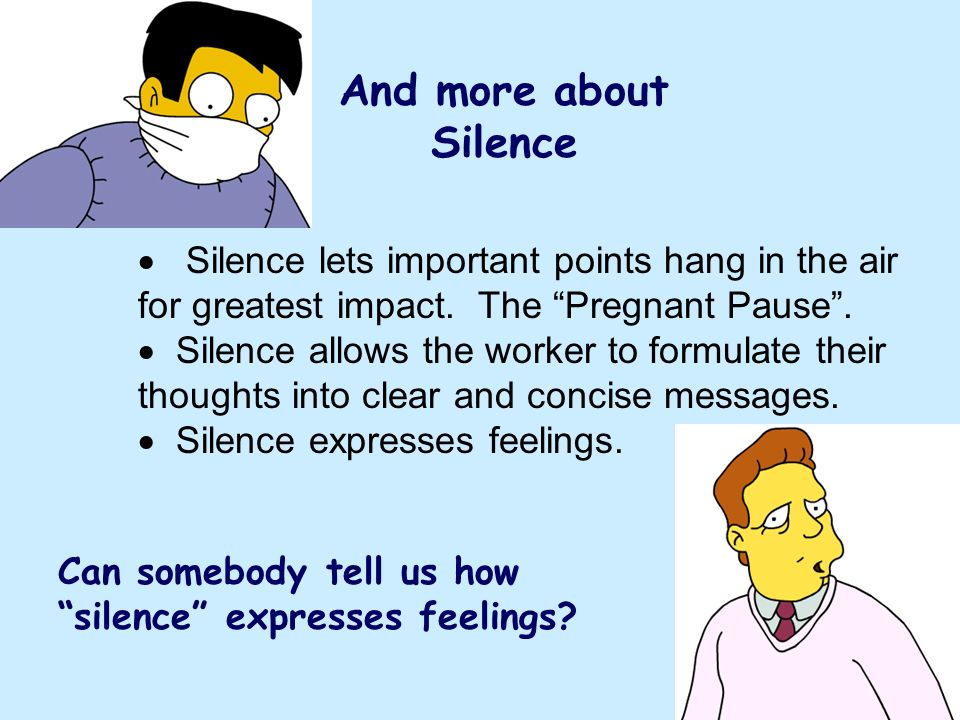 And more about Silence Silence lets important points hang in the air for greatest impact. The Pregnant Pause .