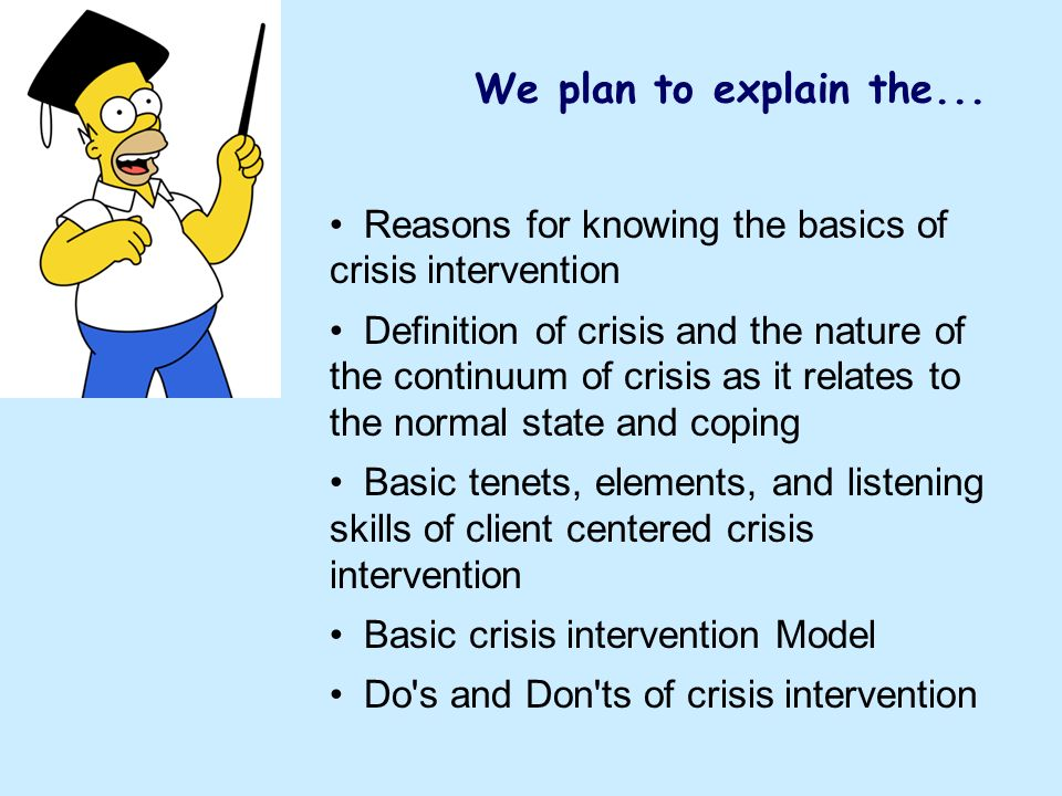 We plan to explain the... Reasons for knowing the basics of crisis intervention.