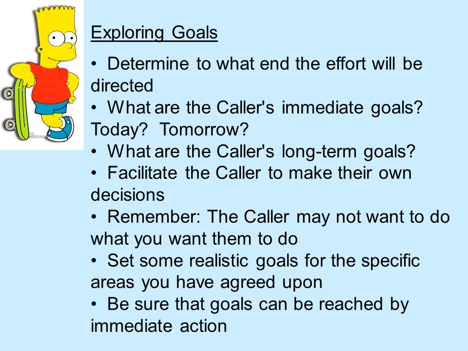 Exploring Goals Determine to what end the effort will be directed. What are the Caller s immediate goals Today Tomorrow
