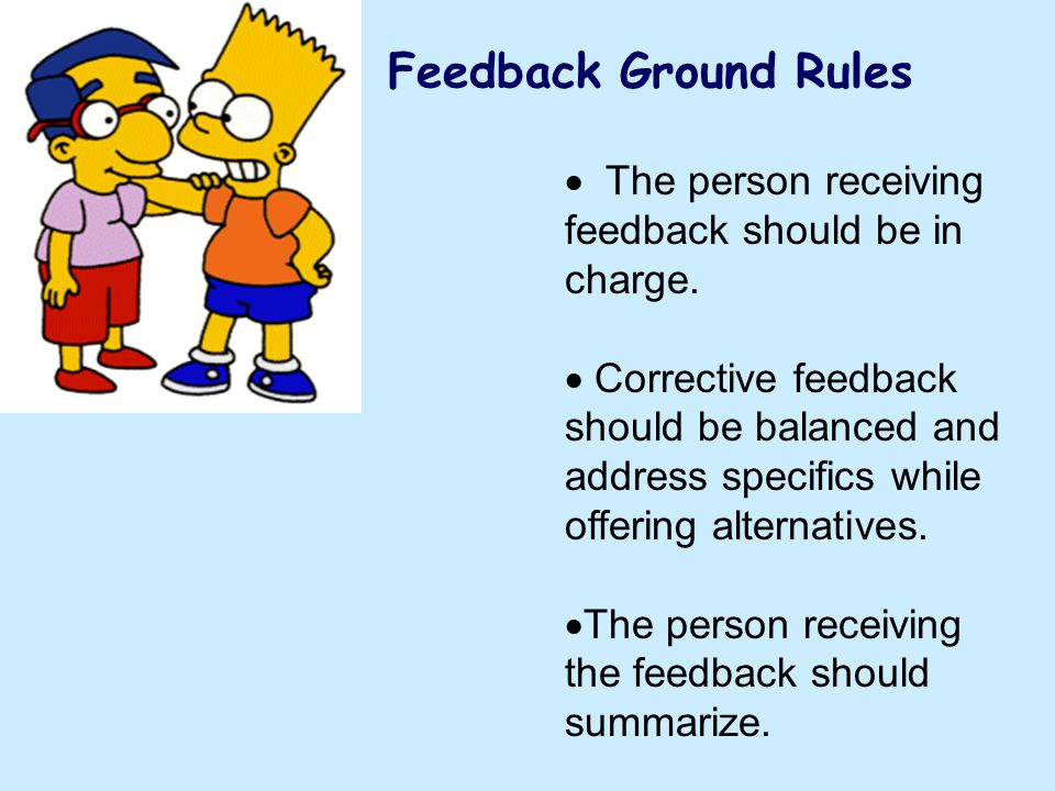 Feedback Ground Rules The person receiving feedback should be in charge. Corrective feedback should be balanced and address specifics while.